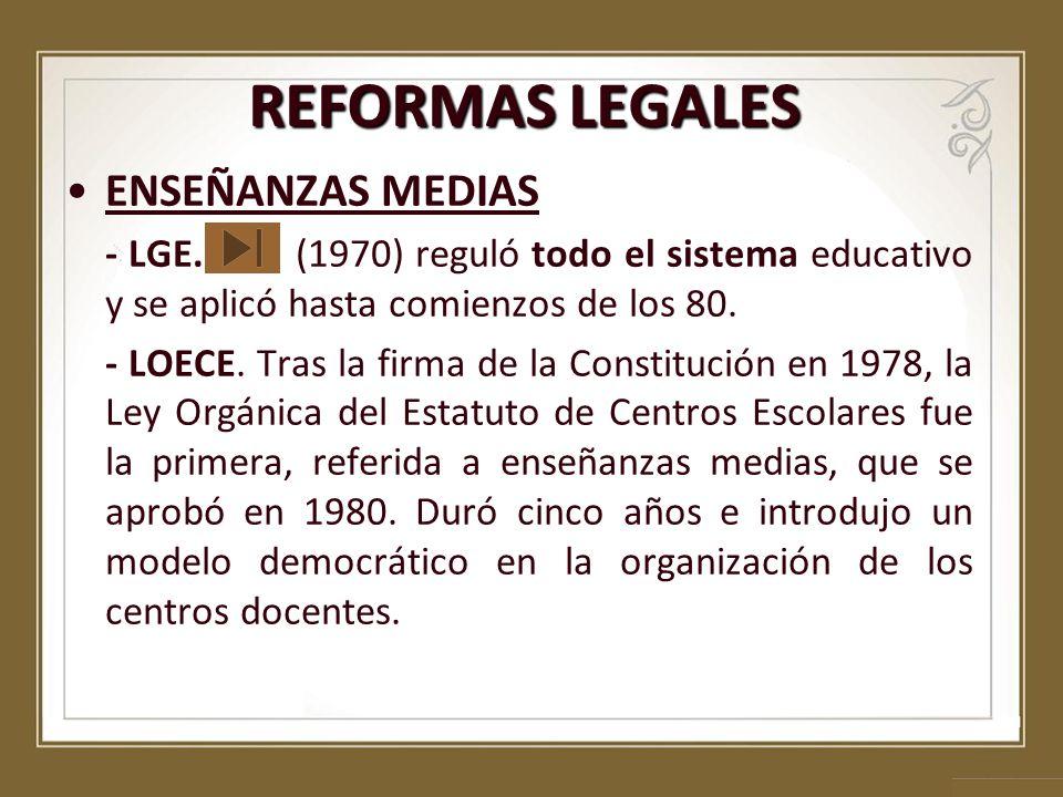 REFORMAS LEGALES ENSEÑANZAS MEDIAS - LGE. (1970) reguló todo el sistema educativo y se aplicó hasta comienzos de los 80. - LOECE. Tras la firma de la