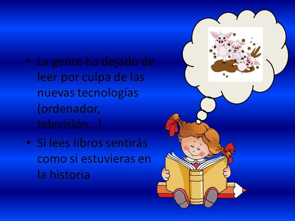 La gente ha dejado de leer por culpa de las nuevas tecnologías (ordenador, televisión…) Si lees libros sentirás como si estuvieras en la historia