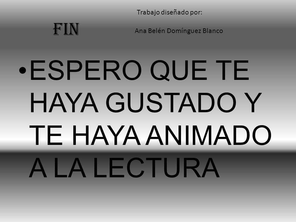 FIN ESPERO QUE TE HAYA GUSTADO Y TE HAYA ANIMADO A LA LECTURA Ana Belén Domínguez Blanco Trabajo diseñado por: