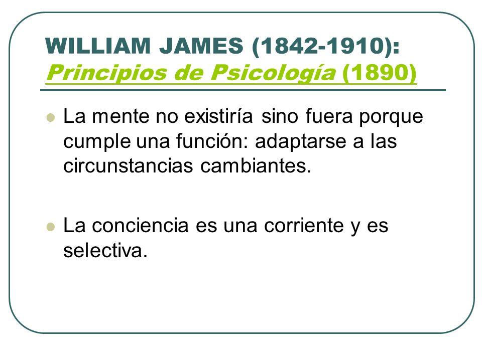WILLIAM JAMES (1842-1910): Principios de Psicología (1890) Principios de Psicología (1890) La mente no existiría sino fuera porque cumple una función: