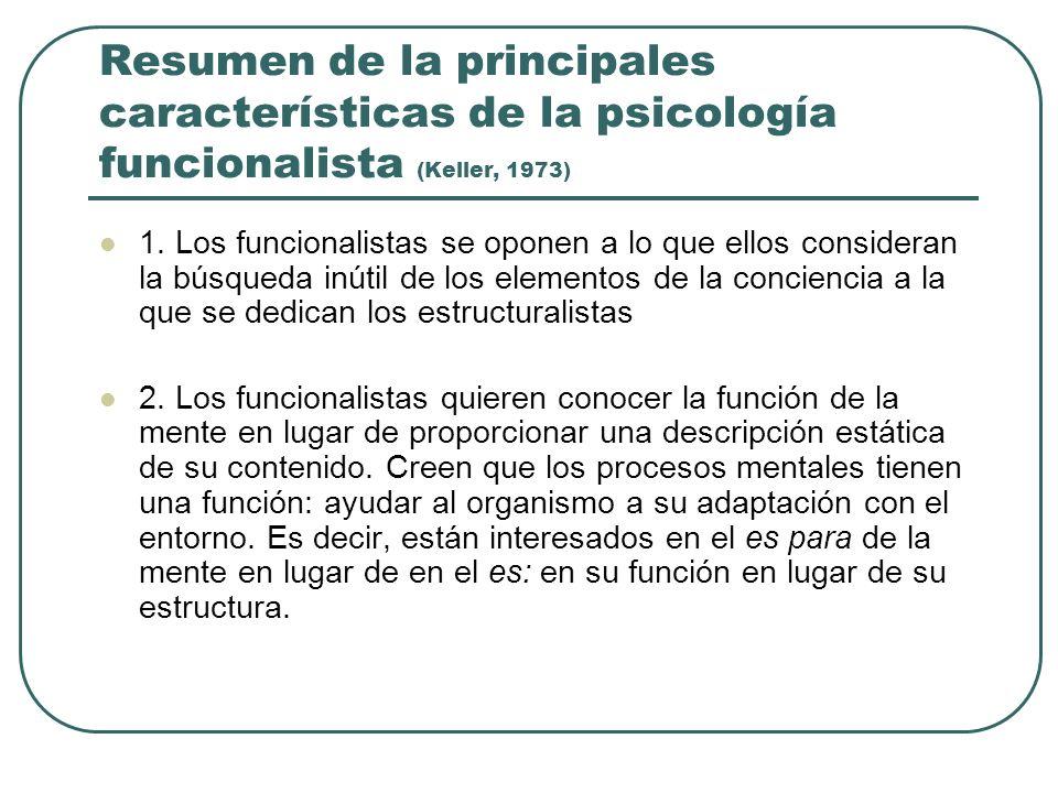 Resumen de la principales características de la psicología funcionalista (Keller, 1973) 1. Los funcionalistas se oponen a lo que ellos consideran la b