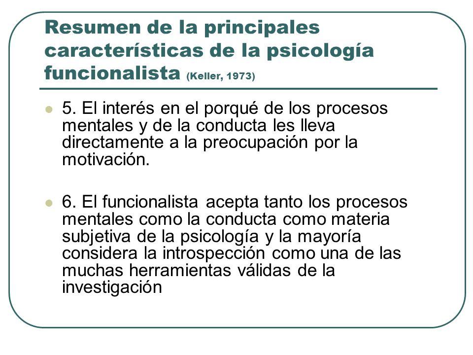 Resumen de la principales características de la psicología funcionalista (Keller, 1973) 5. El interés en el porqué de los procesos mentales y de la co