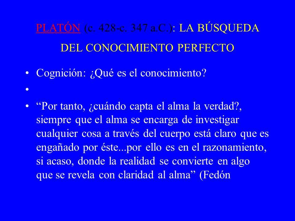PLATÓNPLATÓN (c. 428-c. 347 a.C.): LA BÚSQUEDA DEL CONOCIMIENTO PERFECTO Cognición: ¿Qué es el conocimiento? Por tanto, ¿cuándo capta el alma la verda