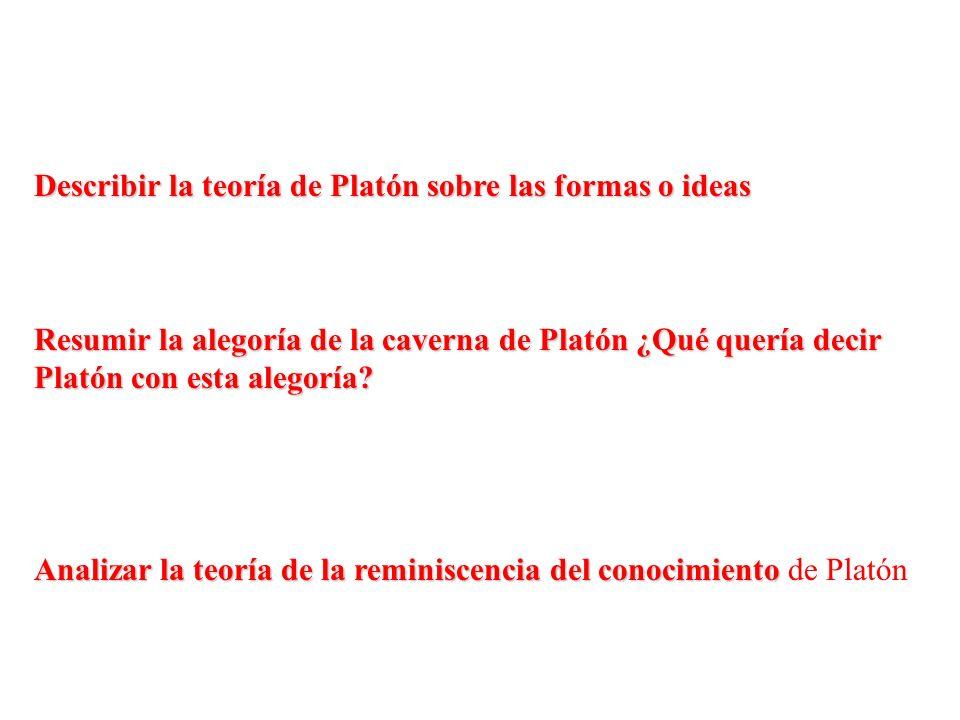 Describir la teoría de Platón sobre las formas o ideas Resumir la alegoría de la caverna de Platón ¿Qué quería decir Platón con esta alegoría? Analiza