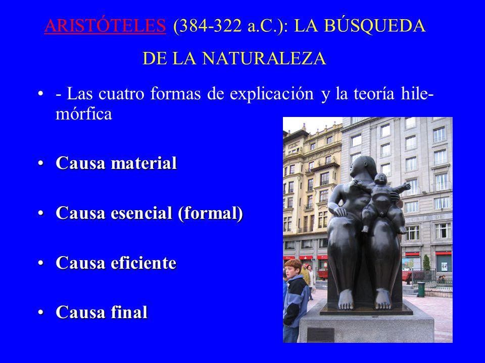 ARISTÓTELESARISTÓTELES (384-322 a.C.): LA BÚSQUEDA DE LA NATURALEZA - Las cuatro formas de explicación y la teoría hile- mórfica Causa materialCausa m
