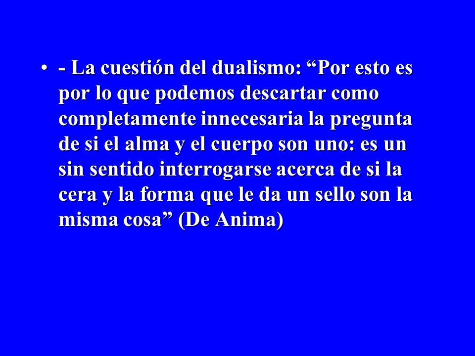 - La cuestión del dualismo: Por esto es por lo que podemos descartar como completamente innecesaria la pregunta de si el alma y el cuerpo son uno: es