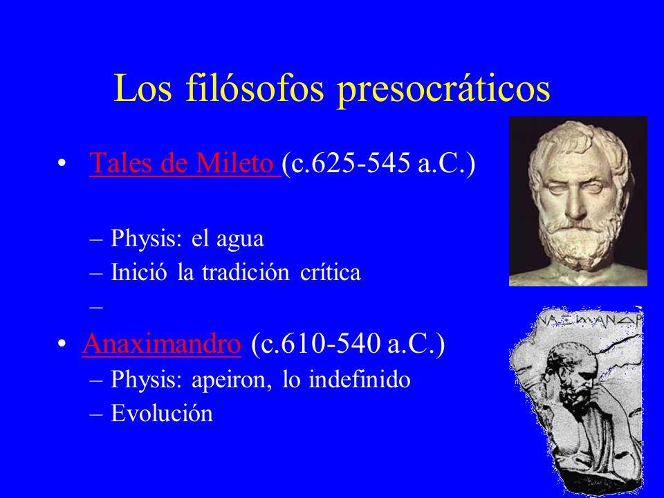 Los filósofos presocráticos Tales de Mileto (c.625-545 a.C.)Tales de Mileto –Physis: el agua –Inició la tradición crítica – Anaximandro (c.610-540 a.C