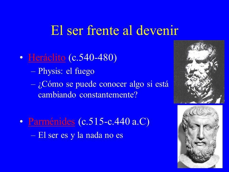 El ser frente al devenir Heráclito (c.540-480)Heráclito –Physis: el fuego –¿Cómo se puede conocer algo si está cambiando constantemente? Parménides (c