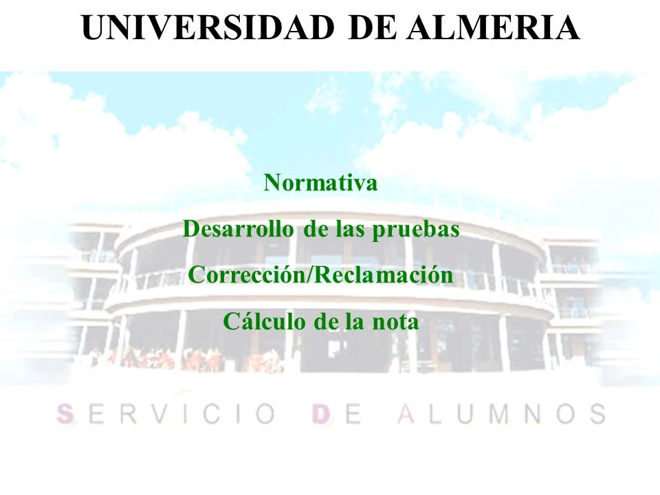 UNIVERSIDAD DE ALMERIA Normativa Desarrollo de las pruebas Corrección/Reclamación Cálculo de la nota