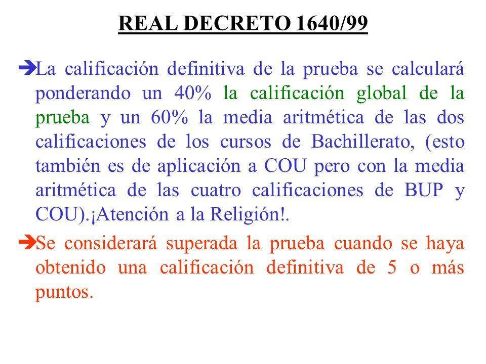 REAL DECRETO 1640/99 La calificación definitiva de la prueba se calculará ponderando un 40% la calificación global de la prueba y un 60% la media aritmética de las dos calificaciones de los cursos de Bachillerato, (esto también es de aplicación a COU pero con la media aritmética de las cuatro calificaciones de BUP y COU).¡Atención a la Religión!.