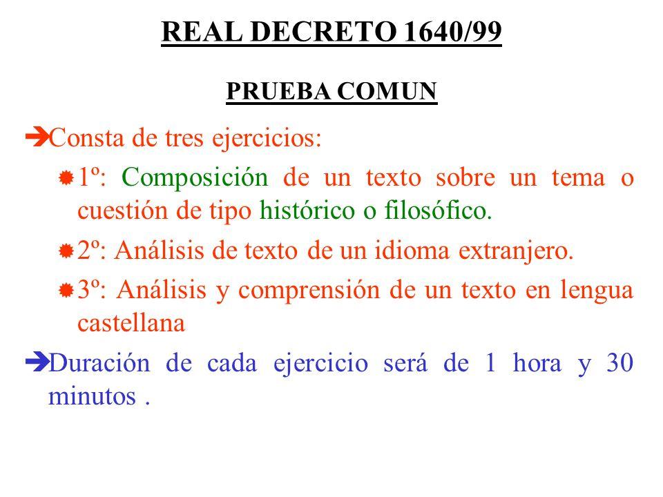 REAL DECRETO 1640/99 Consta de tres ejercicios: 1º: Composición de un texto sobre un tema o cuestión de tipo histórico o filosófico.