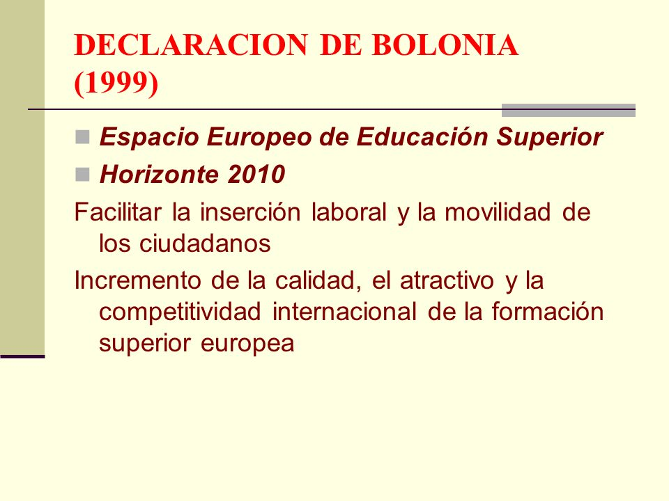 DECLARACION DE BOLONIA (1999) Espacio Europeo de Educación Superior Horizonte 2010 Facilitar la inserción laboral y la movilidad de los ciudadanos Incremento de la calidad, el atractivo y la competitividad internacional de la formación superior europea
