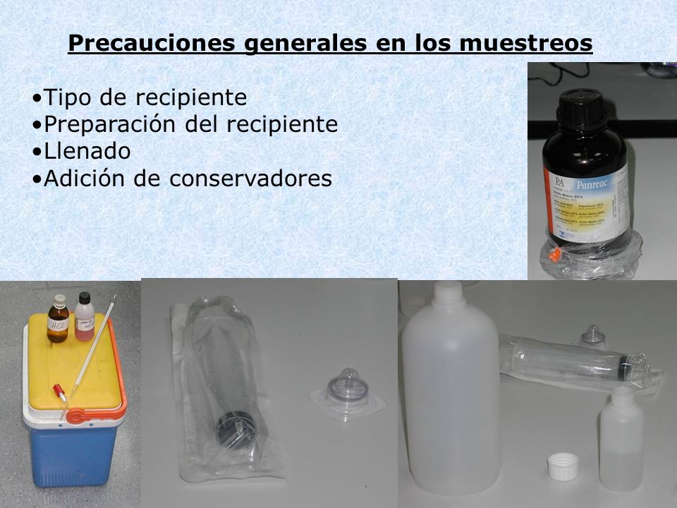 Precauciones generales en los muestreos Tipo de recipiente Preparación del recipiente Llenado Adición de conservadores