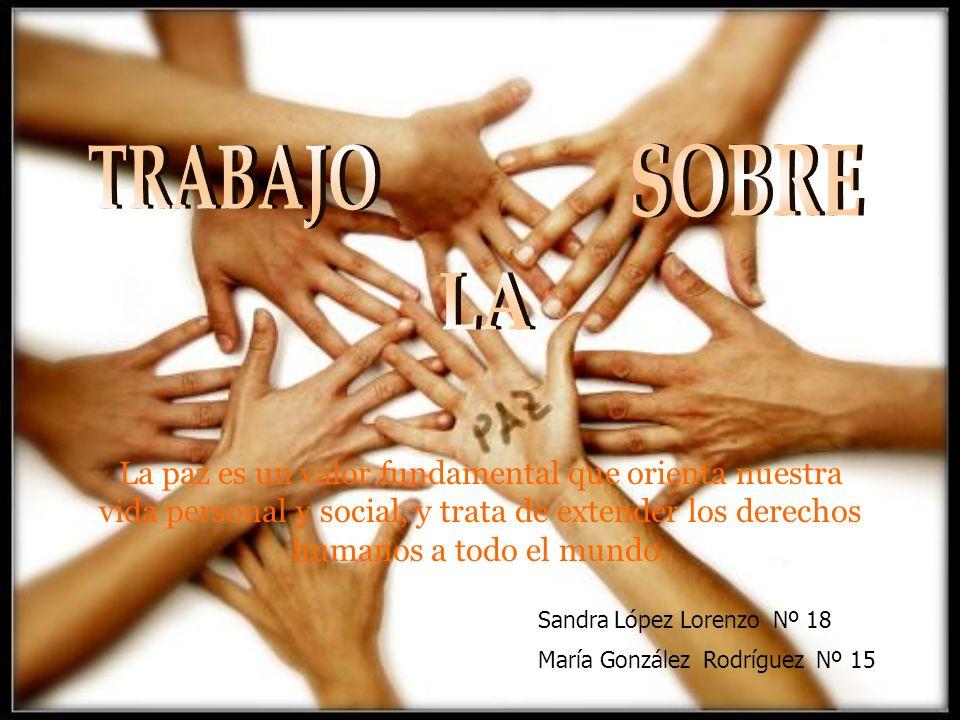 La paz es un valor fundamental que orienta nuestra vida personal y social, y trata de extender los derechos humanos a todo el mundo. Sandra López Lore