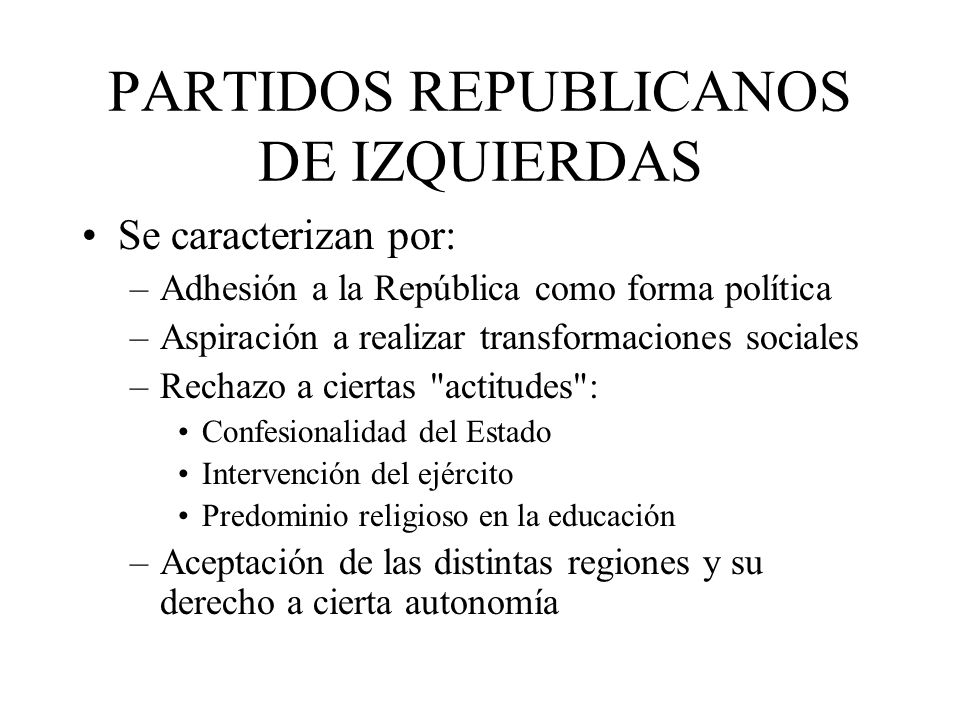 PARTIDOS REPUBLICANOS DE IZQUIERDAS Se caracterizan por: –Adhesión a la República como forma política –Aspiración a realizar transformaciones sociales