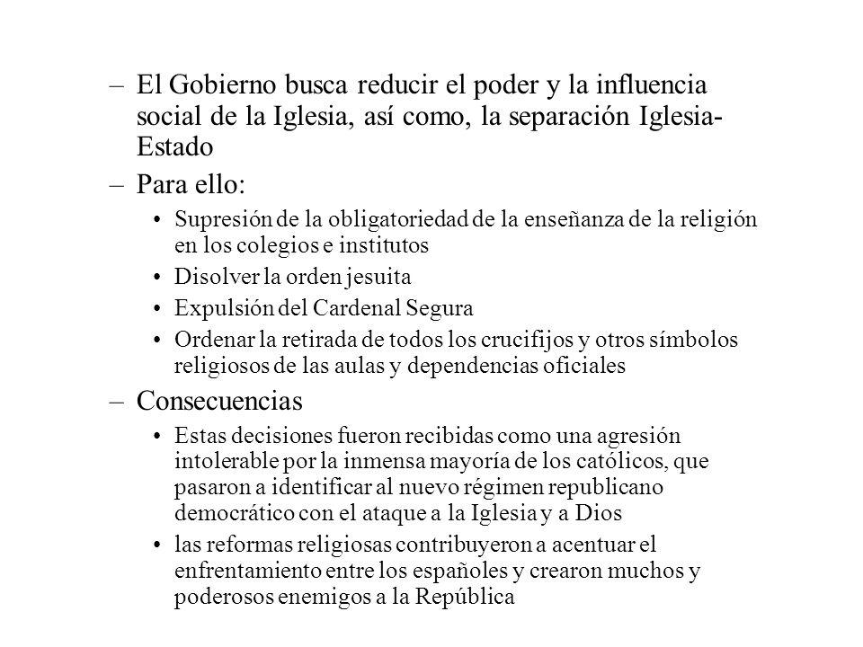 –El Gobierno busca reducir el poder y la influencia social de la Iglesia, así como, la separación Iglesia- Estado –Para ello: Supresión de la obligato