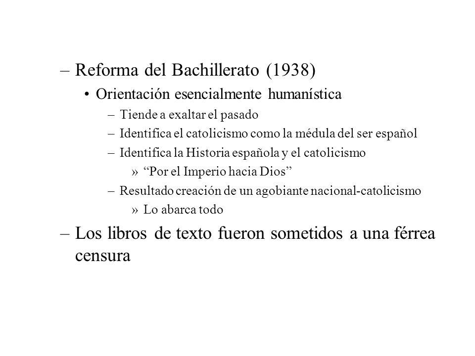 –Reforma del Bachillerato (1938) Orientación esencialmente humanística –Tiende a exaltar el pasado –Identifica el catolicismo como la médula del ser e