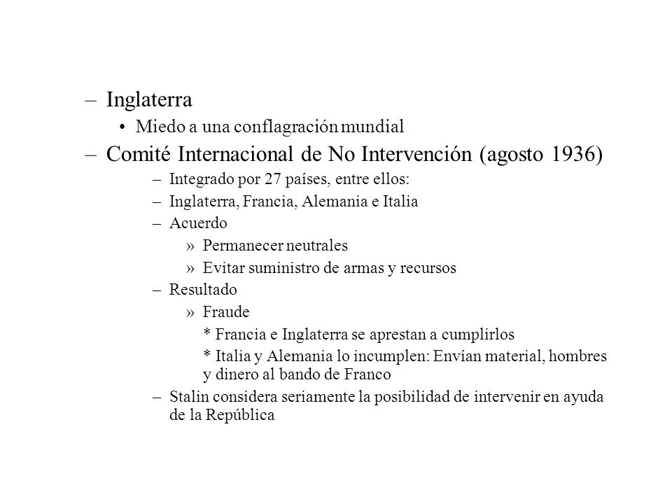 –Inglaterra Miedo a una conflagración mundial –Comité Internacional de No Intervención (agosto 1936) –Integrado por 27 países, entre ellos: –Inglaterr