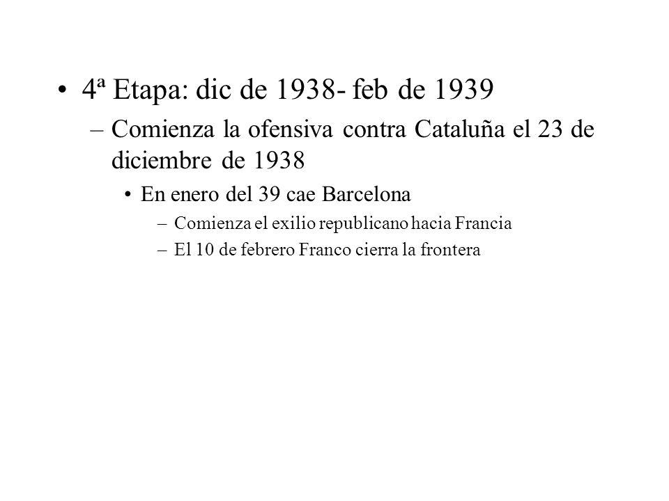 4ª Etapa: dic de 1938- feb de 1939 –Comienza la ofensiva contra Cataluña el 23 de diciembre de 1938 En enero del 39 cae Barcelona –Comienza el exilio