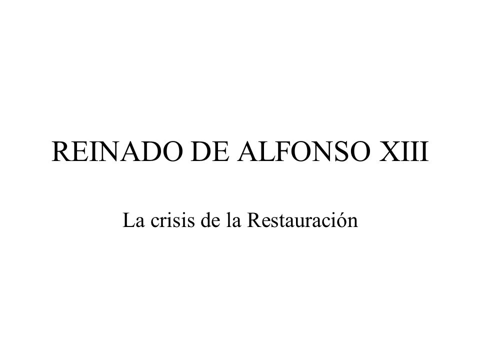 REINADO DE ALFONSO XIII La crisis de la Restauración