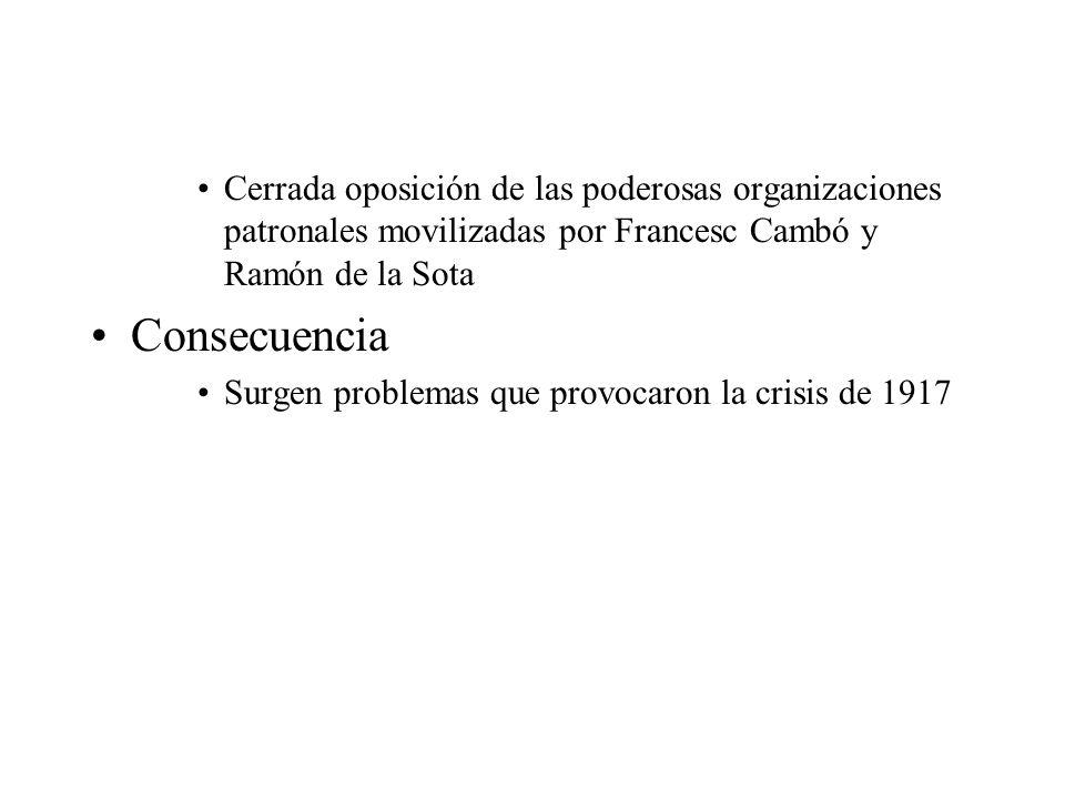 Cerrada oposición de las poderosas organizaciones patronales movilizadas por Francesc Cambó y Ramón de la Sota Consecuencia Surgen problemas que provo