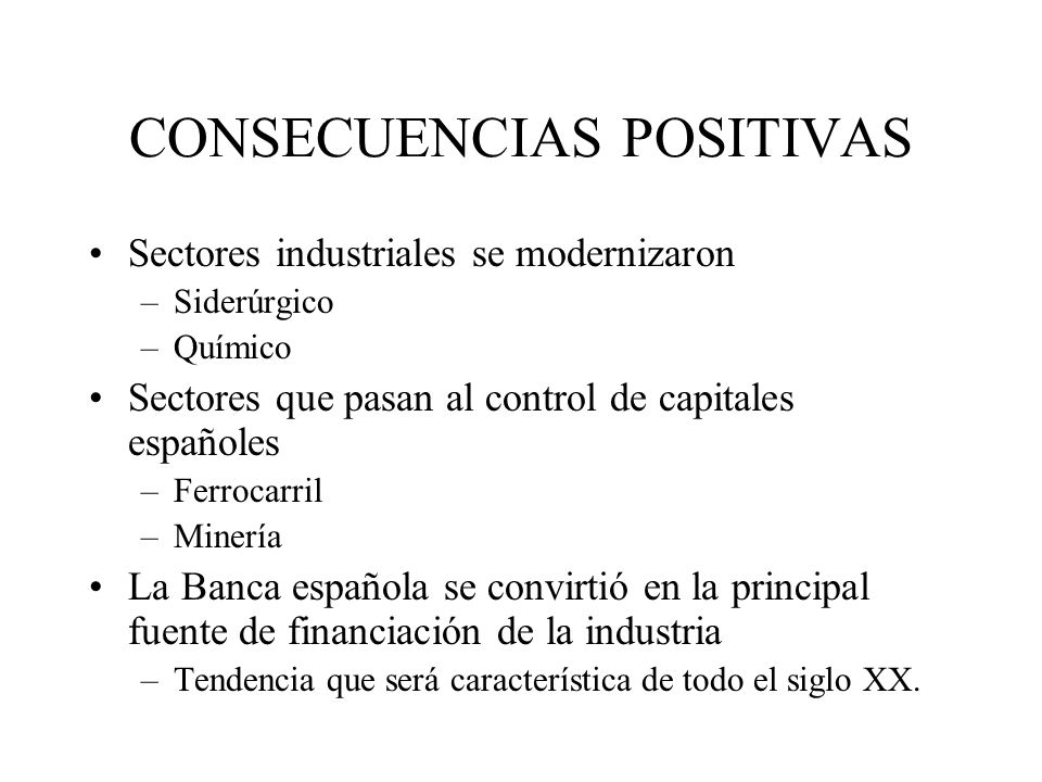 CONSECUENCIAS POSITIVAS Sectores industriales se modernizaron –Siderúrgico –Químico Sectores que pasan al control de capitales españoles –Ferrocarril
