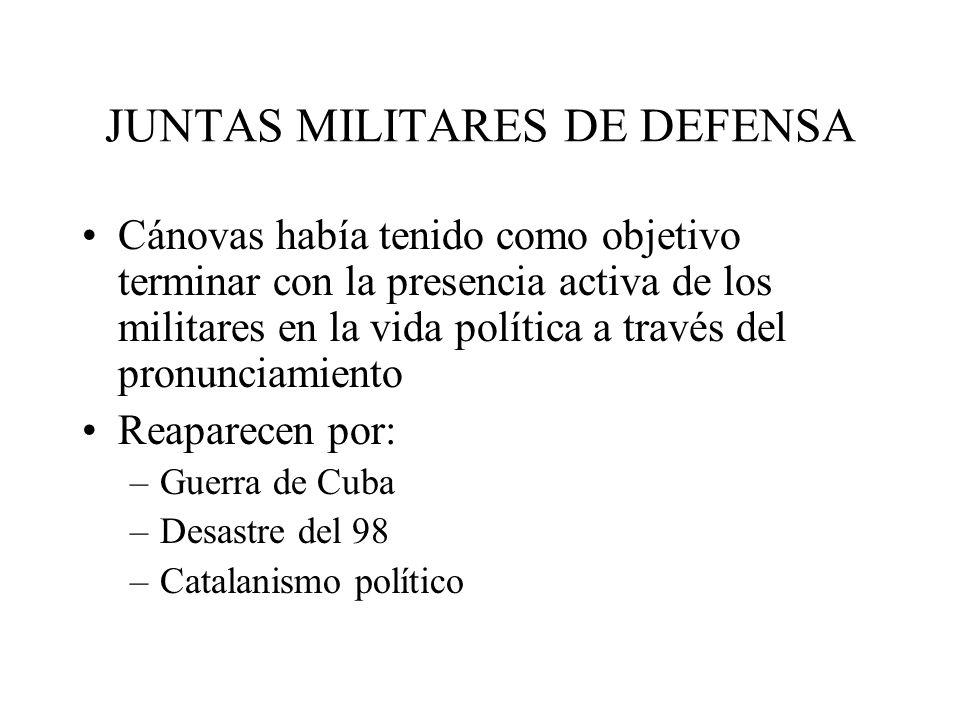 JUNTAS MILITARES DE DEFENSA Cánovas había tenido como objetivo terminar con la presencia activa de los militares en la vida política a través del pron