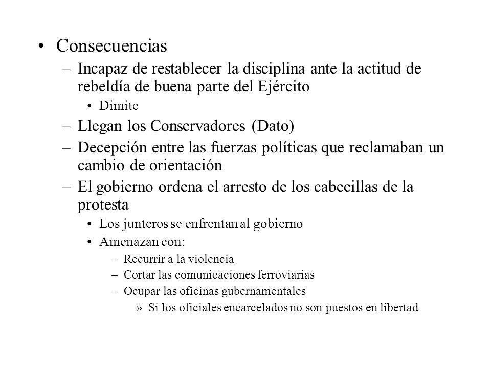 Consecuencias –Incapaz de restablecer la disciplina ante la actitud de rebeldía de buena parte del Ejército Dimite –Llegan los Conservadores (Dato) –D