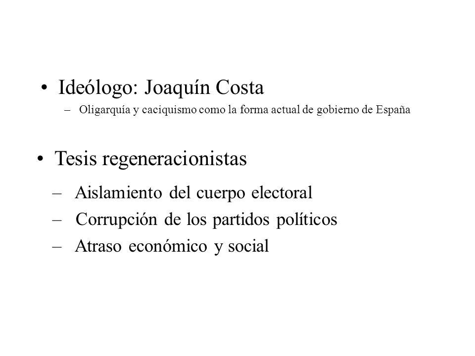Ideólogo: Joaquín Costa –Oligarquía y caciquismo como la forma actual de gobierno de España Tesis regeneracionistas – Aislamiento del cuerpo electoral
