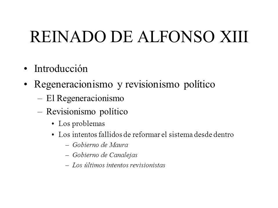 REINADO DE ALFONSO XIII Introducción Regeneracionismo y revisionismo político –El Regeneracionismo –Revisionismo político Los problemas Los intentos f