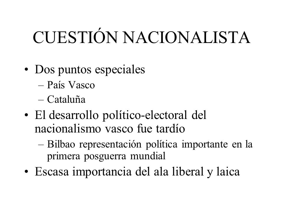 CUESTIÓN NACIONALISTA Dos puntos especiales –País Vasco –Cataluña El desarrollo político-electoral del nacionalismo vasco fue tardío –Bilbao represent