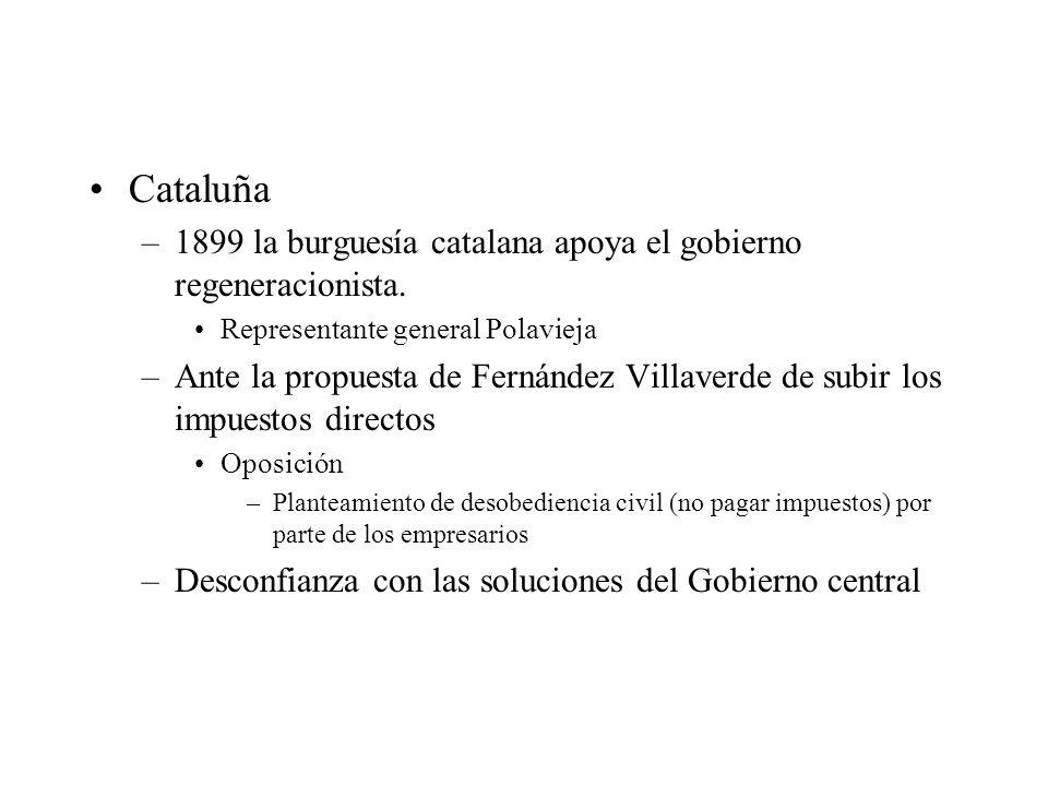 Cataluña –1899 la burguesía catalana apoya el gobierno regeneracionista. Representante general Polavieja –Ante la propuesta de Fernández Villaverde de
