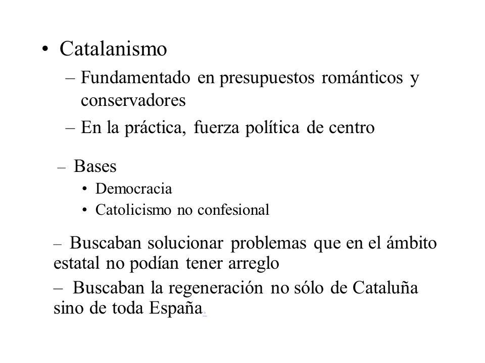 Catalanismo –Fundamentado en presupuestos románticos y conservadores –En la práctica, fuerza política de centro – Bases Democracia Catolicismo no conf