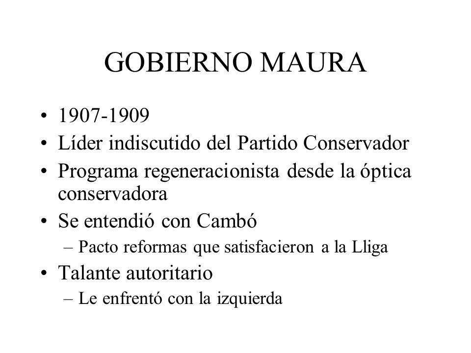 GOBIERNO MAURA 1907-1909 Líder indiscutido del Partido Conservador Programa regeneracionista desde la óptica conservadora Se entendió con Cambó –Pacto