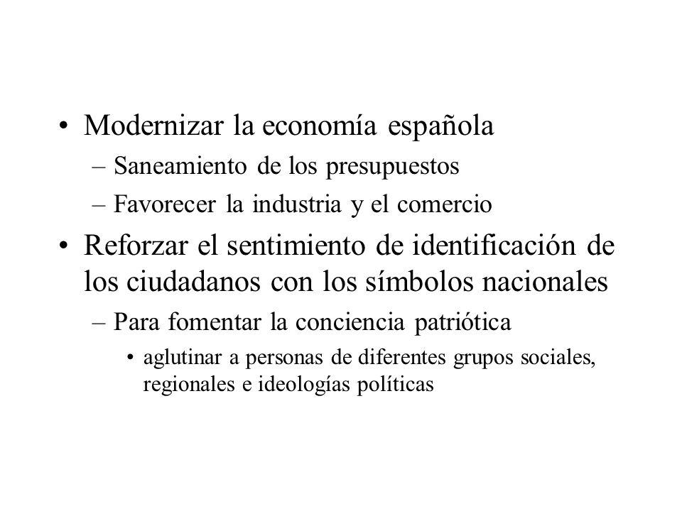 Modernizar la economía española –Saneamiento de los presupuestos –Favorecer la industria y el comercio Reforzar el sentimiento de identificación de lo