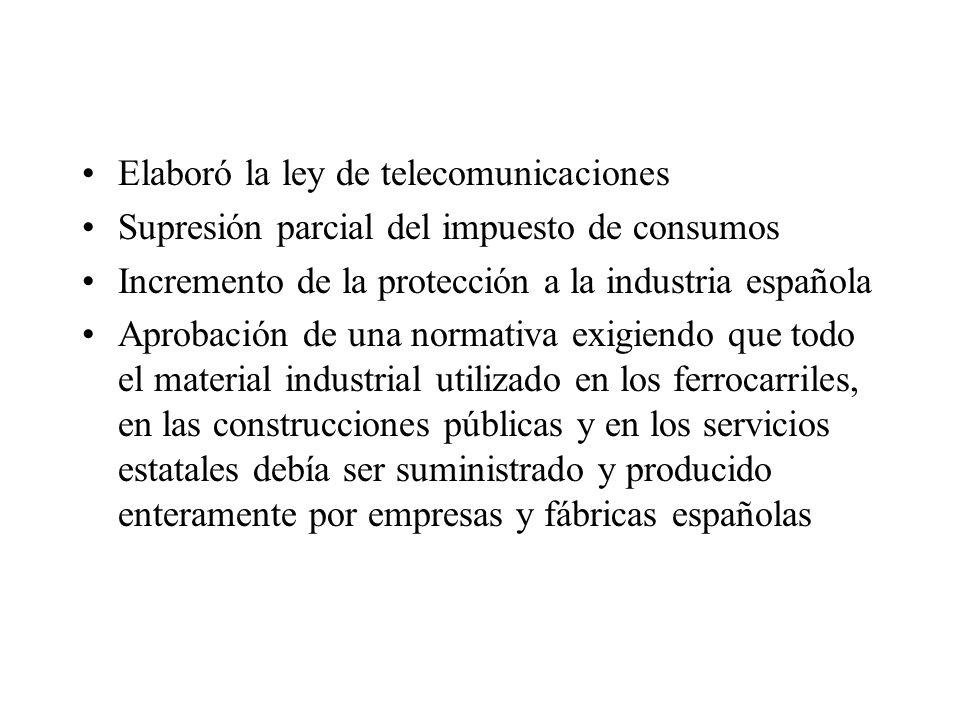 Elaboró la ley de telecomunicaciones Supresión parcial del impuesto de consumos Incremento de la protección a la industria española Aprobación de una