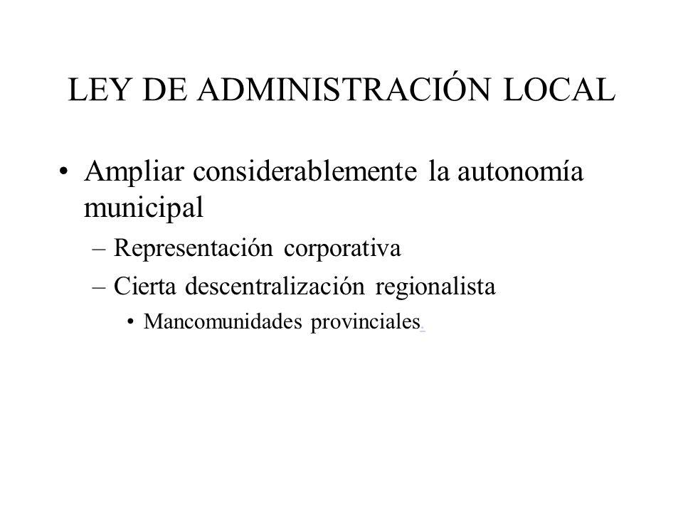 LEY DE ADMINISTRACIÓN LOCAL Ampliar considerablemente la autonomía municipal –Representación corporativa –Cierta descentralización regionalista Mancom