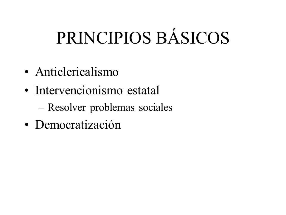 PRINCIPIOS BÁSICOS Anticlericalismo Intervencionismo estatal –Resolver problemas sociales Democratización