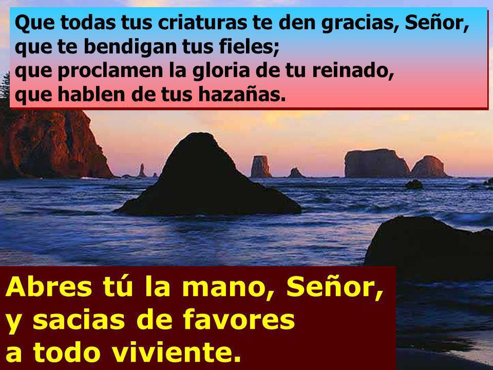 SALMO 144 Abres tú la mano, Señor, y sacias de favores a todo viviente.