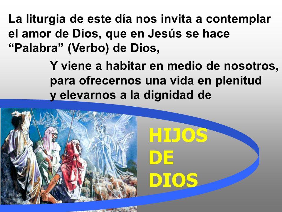 La liturgia de este día nos invita a contemplar el amor de Dios, que en Jesús se hace Palabra (Verbo) de Dios, HIJOS DE DIOS Y viene a habitar en medio de nosotros, para ofrecernos una vida en plenitud y elevarnos a la dignidad de