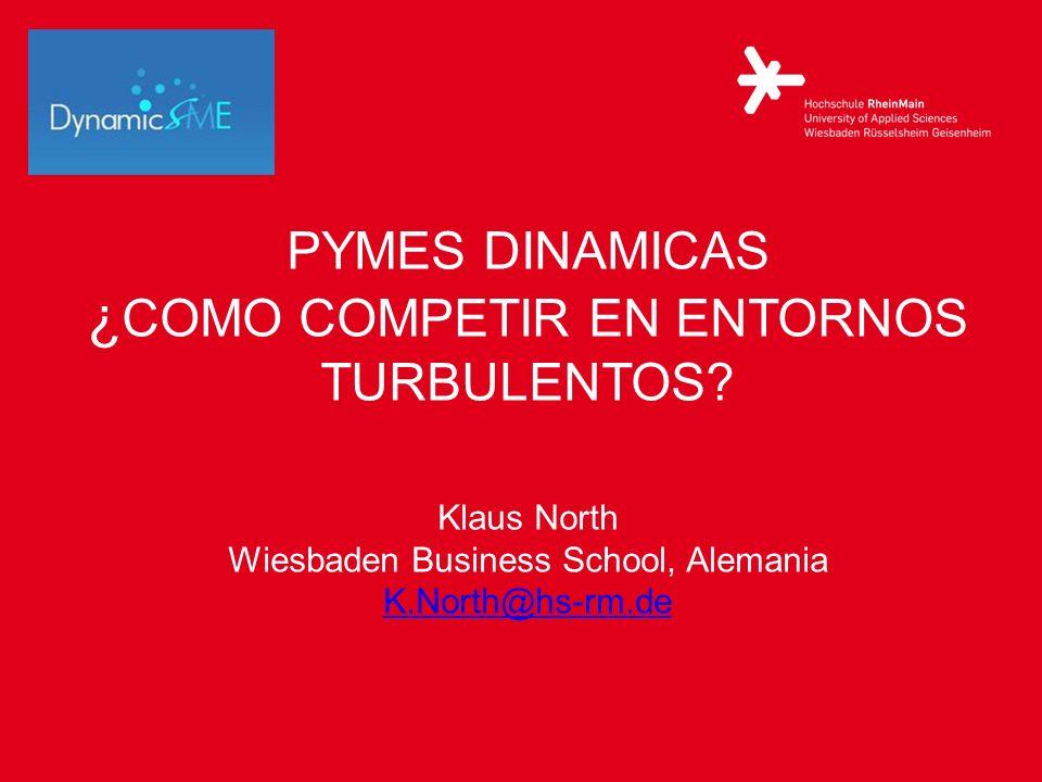 PYMES DINAMICAS ¿ COMO COMPETIR EN ENTORNOS TURBULENTOS? Klaus North Wiesbaden Business School, Alemania K.North@hs-rm.de K.North@hs-rm.de