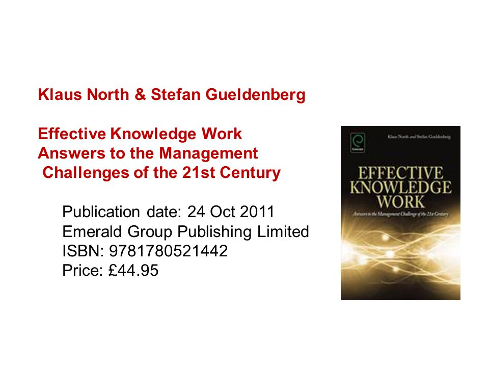 Klaus North & Stefan Gueldenberg Effective Knowledge Work Answers to the Management Challenges of the 21st Century Publication date: 24 Oct 2011 Emera