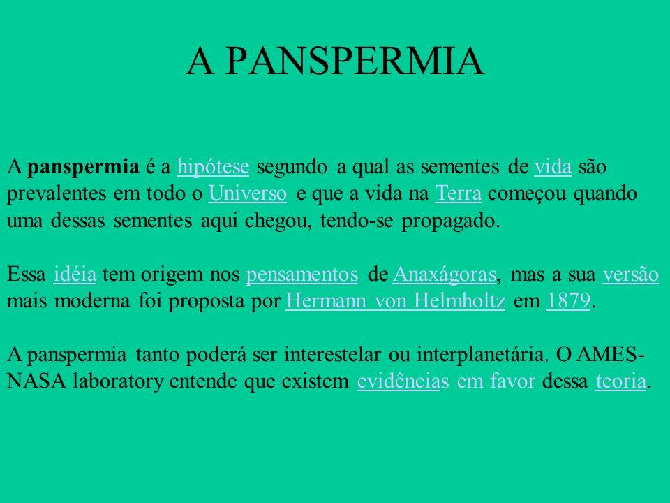 A PANSPERMIA A panspermia é a hipótese segundo a qual as sementes de vida são prevalentes em todo o Universo e que a vida na Terra começou quando uma dessas sementes aqui chegou, tendo-se propagado.hipótesevidaUniversoTerra Essa idéia tem origem nos pensamentos de Anaxágoras, mas a sua versão mais moderna foi proposta por Hermann von Helmholtz em 1879.idéiapensamentosAnaxágorasversãoHermann von Helmholtz1879 A panspermia tanto poderá ser interestelar ou interplanetária.