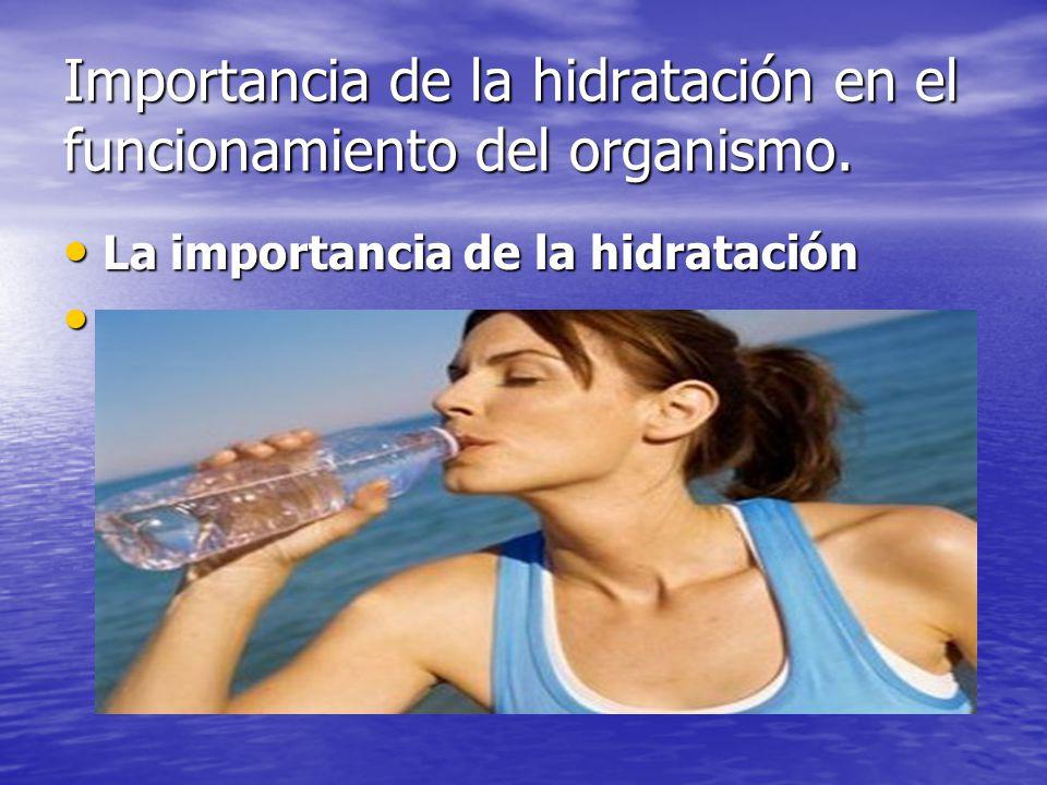 Hidratación La correcta hidratación de nuestro cuerpo es un tema que involucra a todas las personas que practicando o no un deporte necesitan recobrar las energías que constantemente pierden durante su rutina diaria.