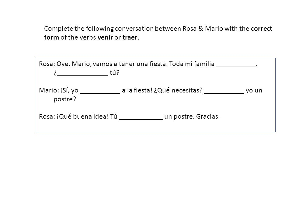 Complete the following conversation between Rosa & Mario with the correct form of the verbs venir or traer.