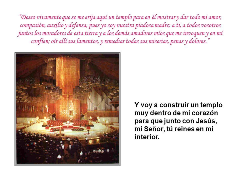 Y voy a construir un templo muy dentro de mi corazón para que junto con Jesús, mi Señor, tú reines en mi interior.