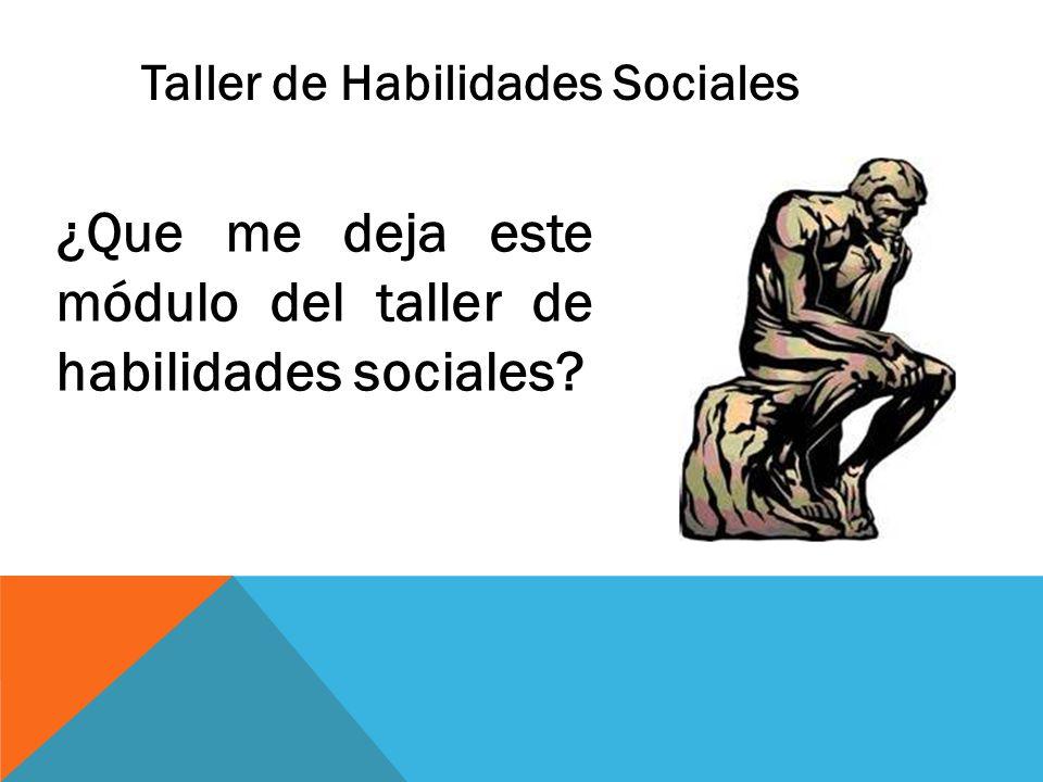 ¿Que me deja este módulo del taller de habilidades sociales? Taller de Habilidades Sociales