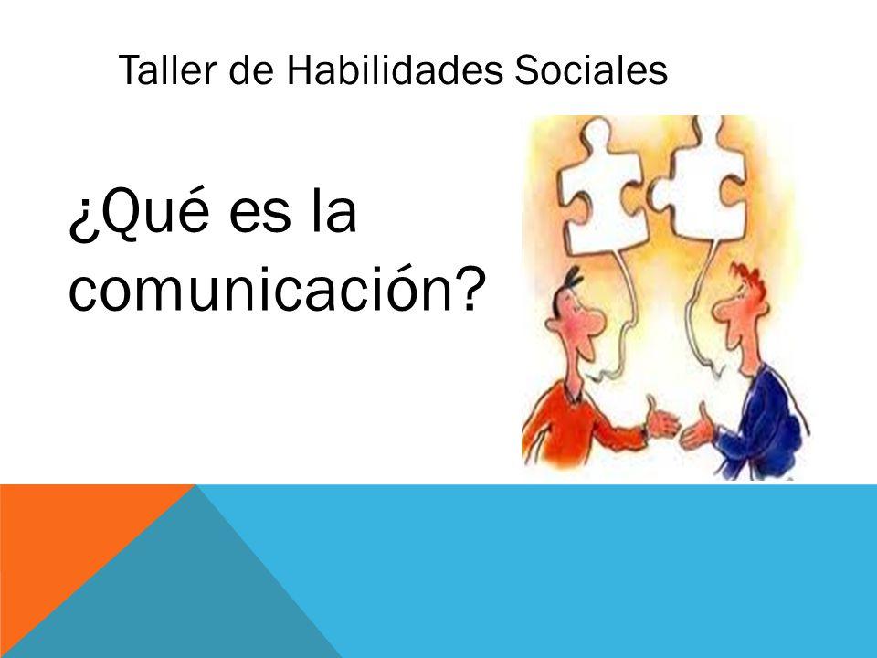 Taller de Habilidades Sociales ¿Qué es la comunicación?