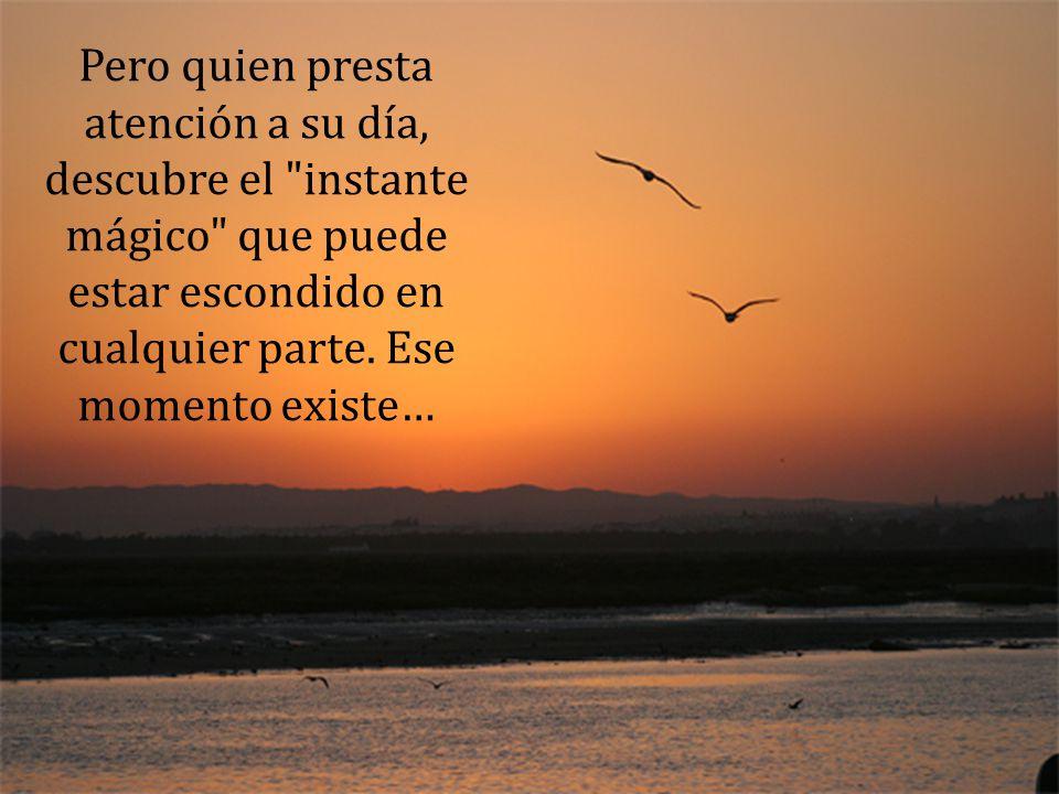 Todos los días tratamos de fingir que no percibimos ese momento, que ese momento no existe, que hoy es igual que ayer y será igual que mañana.