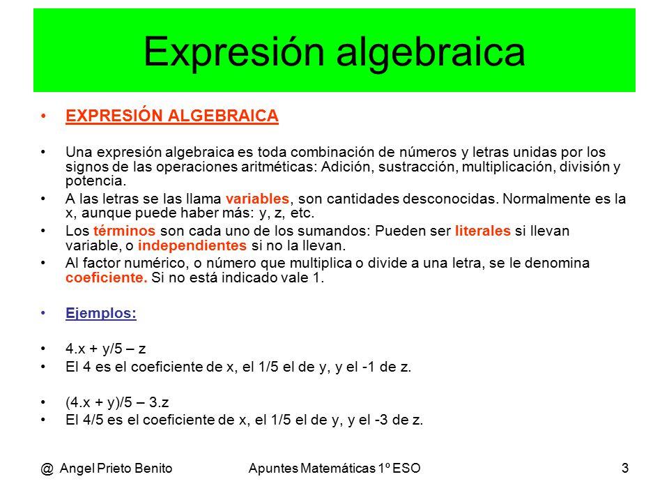 @ Angel Prieto BenitoApuntes Matemáticas 1º ESO3 Expresión algebraica EXPRESIÓN ALGEBRAICA Una expresión algebraica es toda combinación de números y letras unidas por los signos de las operaciones aritméticas: Adición, sustracción, multiplicación, división y potencia.